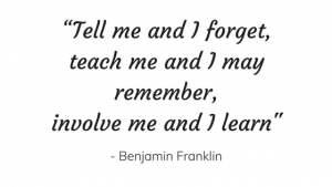 """Tell me and I forget, teach me and I may remember, involve me and I learn"